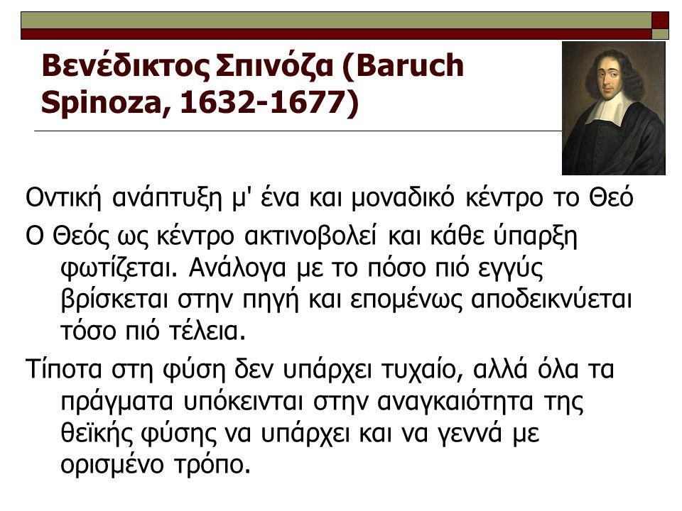 Βενέδικτος Σπινόζα (Baruch Spinoza, 1632-1677) Oντική ανάπτυξη μ' ένα και μοναδικό κέντρο το Θεό O Θεός ως κέντρο ακτινοβολεί και κάθε ύπαρξη φωτίζετα