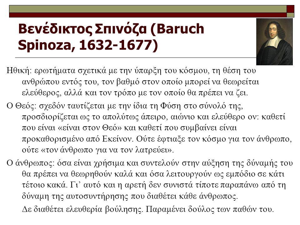 Βενέδικτος Σπινόζα (Baruch Spinoza, 1632-1677) Ηθική: ερωτήματα σχετικά με την ύπαρξη του κόσμου, τη θέση του ανθρώπου εντός του, τον βαθμό στον οποίο μπορεί να θεωρείται ελεύθερος, αλλά και τον τρόπο με τον οποίο θα πρέπει να ζει.