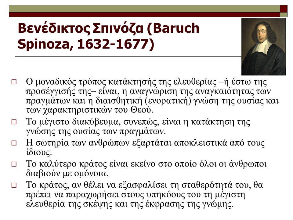 Βενέδικτος Σπινόζα (Baruch Spinoza, 1632-1677)  Ο μοναδικός τρόπος κατάκτησής της ελευθερίας –ή έστω της προσέγγισής της– είναι, η αναγνώριση της αναγκαιότητας των πραγμάτων και η διαισθητική (ενορατική) γνώση της ουσίας και των χαρακτηριστικών του Θεού.
