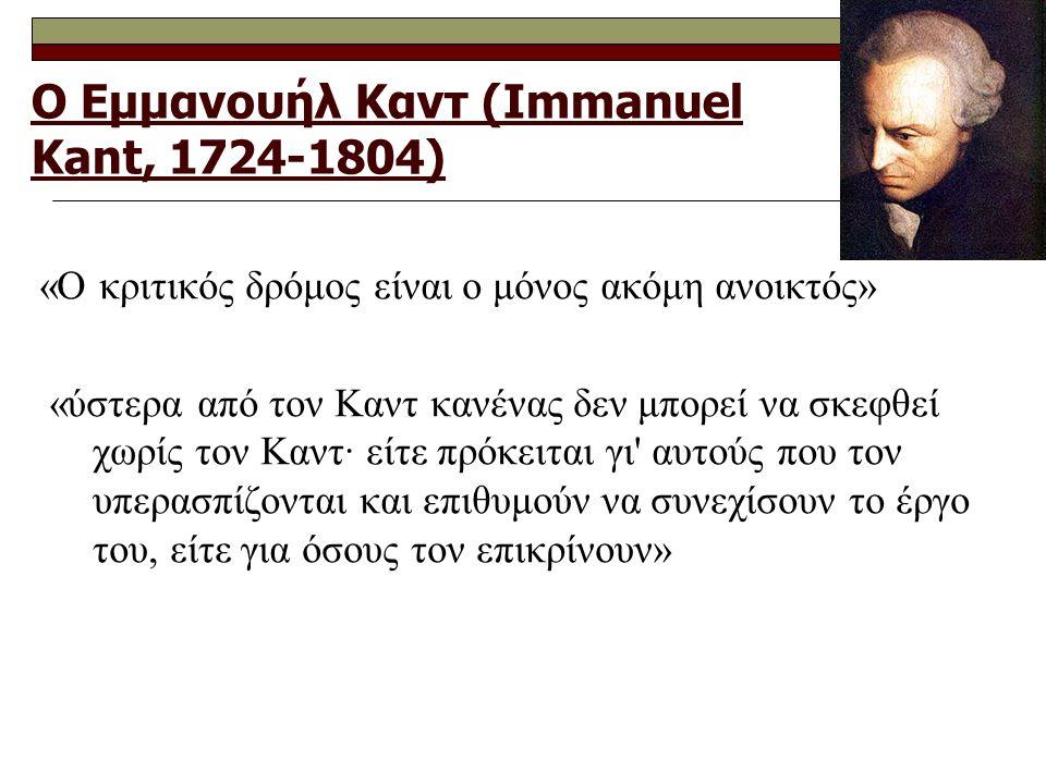 Ο Εμμανουήλ Καντ (Immanuel Kant, 1724-1804) «Ο κριτικός δρόμος είναι ο μόνος ακόμη ανοικτός» «ύστερα από τον Καντ κανένας δεν μπορεί να σκεφθεί χωρίς τον Καντ· είτε πρόκειται γι αυτούς που τον υπερασπίζονται και επιθυμούν να συνεχίσουν το έργο του, είτε για όσους τον επικρίνουν»