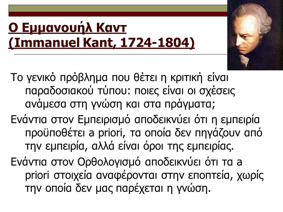 Ο Εμμανουήλ Καντ (Immanuel Kant, 1724-1804) Το γενικό πρόβλημα που θέτει η κριτική είναι παραδοσιακού τύπου: ποιες είναι οι σχέσεις ανάμεσα στη γνώση και στα πράγματα; Ενάντια στον Εμπειρισμό αποδεικνύει ότι η εμπειρία προϋποθέτει a priori, τα οποία δεν πηγάζουν από την εμπειρία, αλλά είναι όροι της εμπειρίας.