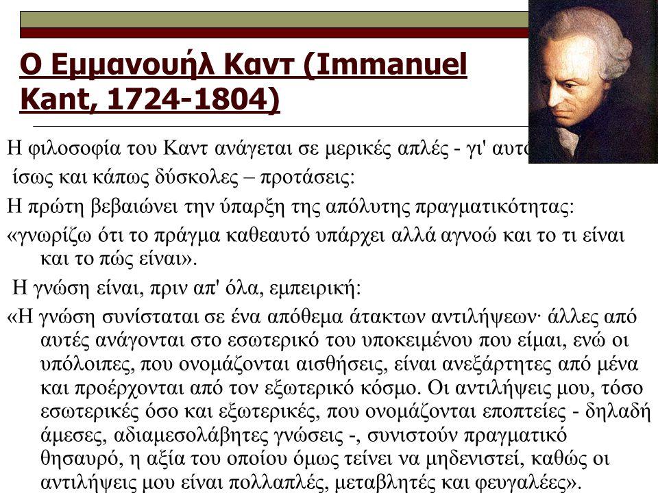 Ο Εμμανουήλ Καντ (Immanuel Kant, 1724-1804) Η φιλοσοφία του Καντ ανάγεται σε μερικές απλές - γι αυτό ίσως και κάπως δύσκολες – προτάσεις: H πρώτη βεβαιώνει την ύπαρξη της απόλυτης πραγματικότητας: «γνωρίζω ότι το πράγμα καθεαυτό υπάρχει αλλά αγνοώ και το τι είναι και το πώς είναι».