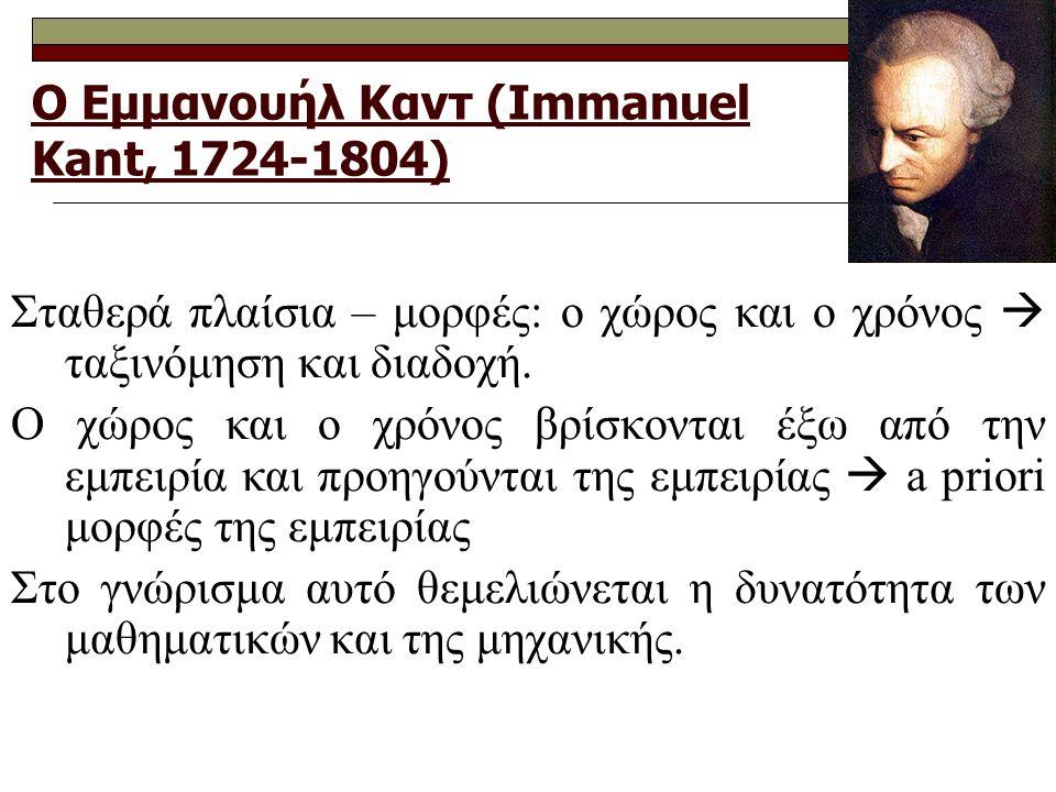 Ο Εμμανουήλ Καντ (Immanuel Kant, 1724-1804) Σταθερά πλαίσια – μορφές: ο χώρος και ο χρόνος  ταξινόμηση και διαδοχή. Ο χώρος και ο χρόνος βρίσκονται έ
