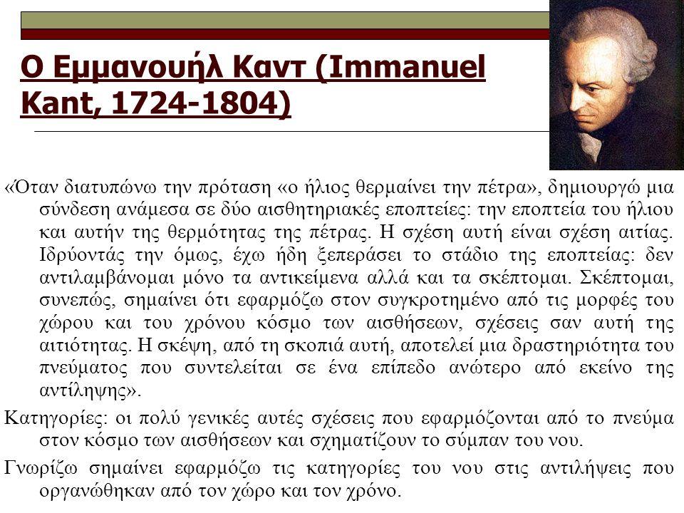 Ο Εμμανουήλ Καντ (Immanuel Kant, 1724-1804) «Όταν διατυπώνω την πρόταση «ο ήλιος θερμαίνει την πέτρα», δημιουργώ μια σύνδεση ανάμεσα σε δύο αισθητηριακές εποπτείες: την εποπτεία του ήλιου και αυτήν της θερμότητας της πέτρας.