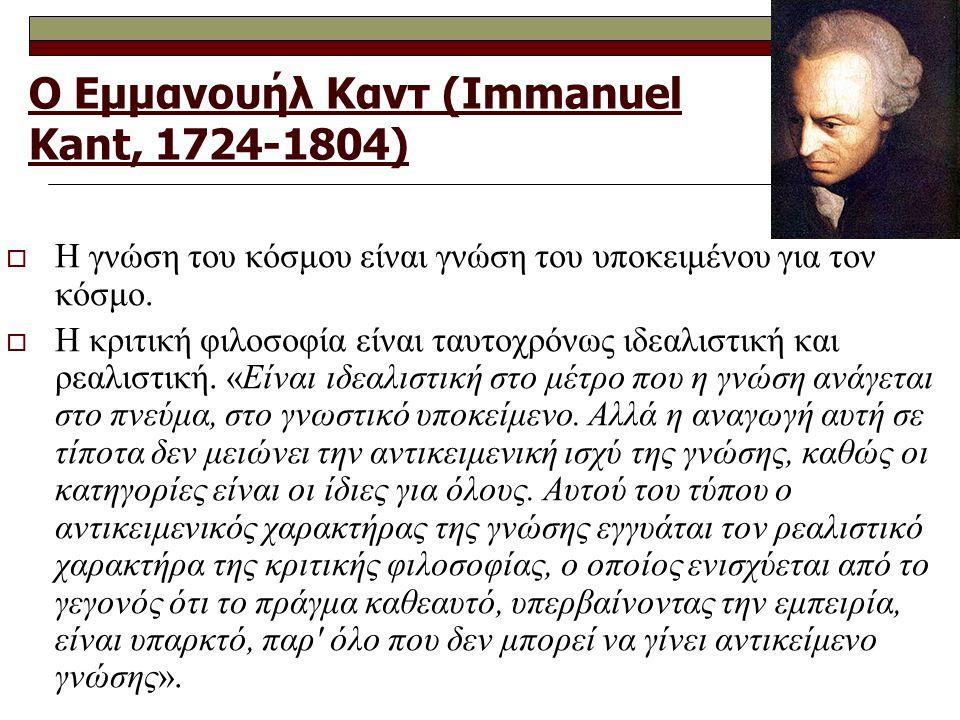 Ο Εμμανουήλ Καντ (Immanuel Kant, 1724-1804)  Η γνώση του κόσμου είναι γνώση του υποκειμένου για τον κόσμο.  Η κριτική φιλοσοφία είναι ταυτοχρόνως ιδ