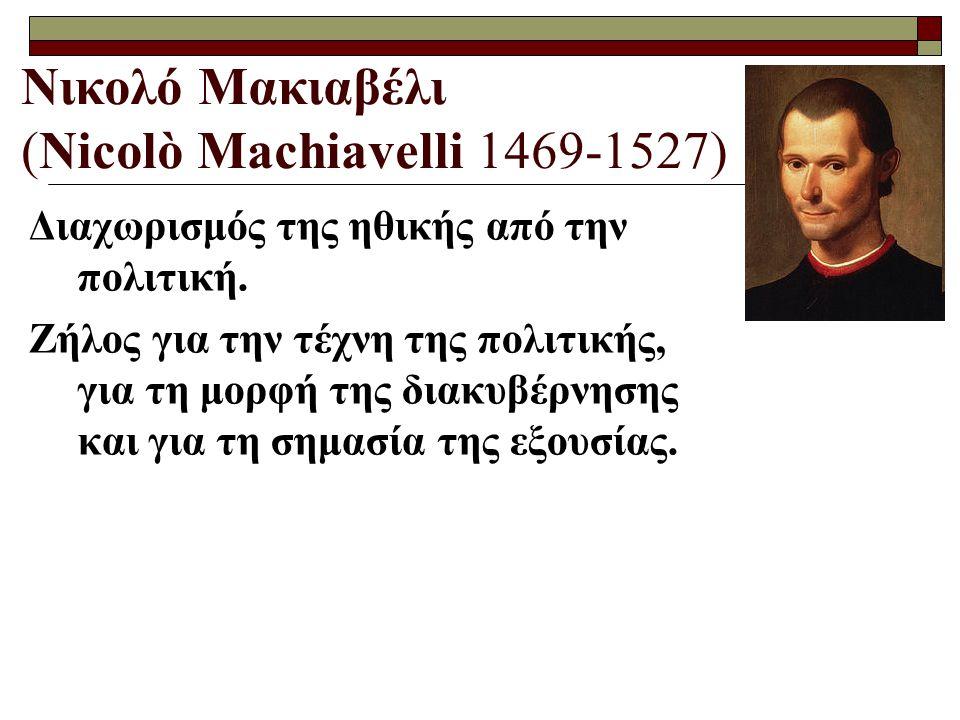 Νικολό Μακιαβέλι (Nicolò Machiavelli 1469-1527) Ο άνθρωπος είναι κακός από τη φύση του, διότι ένα τέτοιο κακό έμφυτο αίσθημα μόνο η πολιτική μπορεί να το περιορίσει με τους κοινωνικούς νόμους και την κοινωνική ηθική.