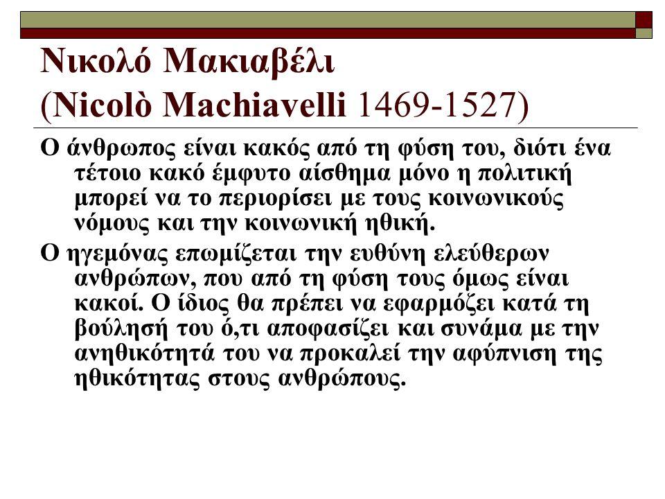 Νικολό Μακιαβέλι (Nicolò Machiavelli 1469-1527) Ο άνθρωπος είναι κακός από τη φύση του, διότι ένα τέτοιο κακό έμφυτο αίσθημα μόνο η πολιτική μπορεί να