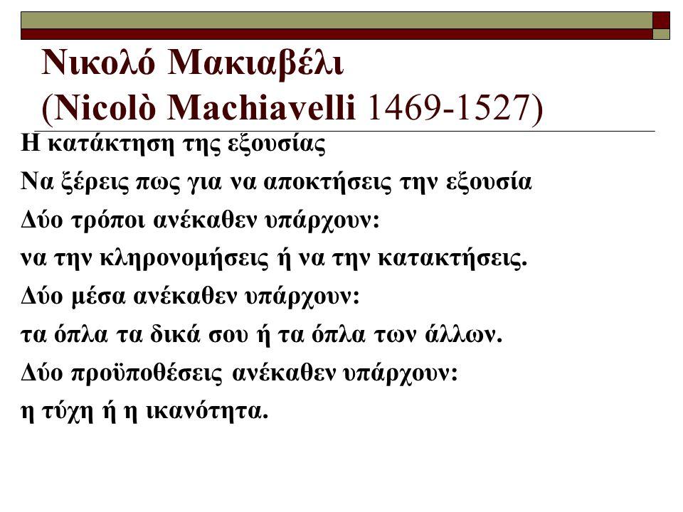Νικολό Μακιαβέλι (Nicolò Machiavelli 1469-1527) Η κατάκτηση της εξουσίας Να ξέρεις πως για να αποκτήσεις την εξουσία Δύο τρόποι ανέκαθεν υπάρχουν: να την κληρονομήσεις ή να την κατακτήσεις.