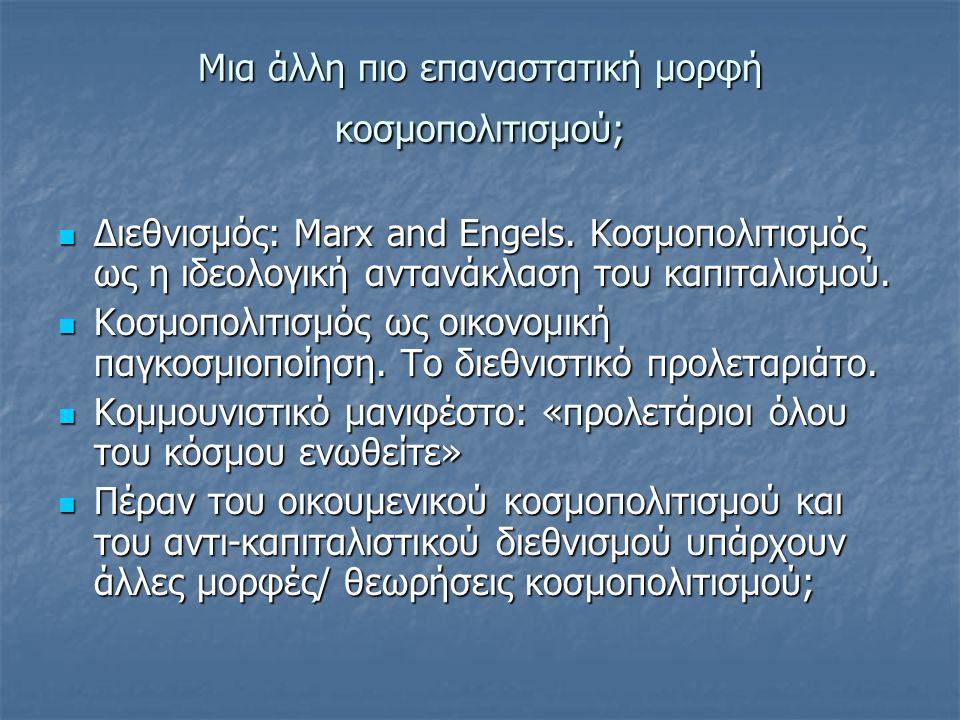 Μια άλλη πιο επαναστατική μορφή κοσμοπολιτισμού; Διεθνισμός: Marx and Engels. Κοσμοπολιτισμός ως η ιδεολογική αντανάκλαση του καπιταλισμού. Διεθνισμός