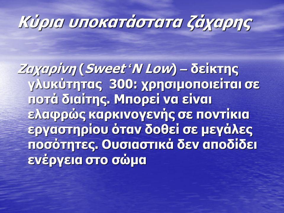 Κύρια υποκατάστατα ζάχαρης Ζαχαρίνη (Sweet ' N Low) – δείκτης γλυκύτητας 300: χρησιμοποιείται σε ποτά διαίτης.