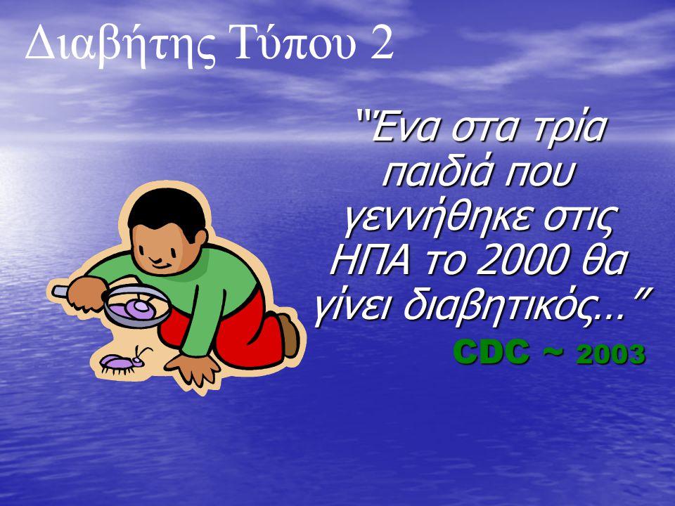 Ένα στα τρία παιδιά που γεννήθηκε στις ΗΠΑ το 2000 θα γίνει διαβητικός… CDC ~ 2003 CDC ~ 2003 Διαβήτης Τύπου 2