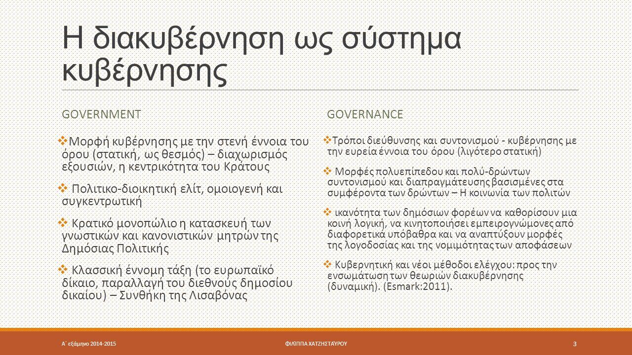 Η διακυβέρνηση ως σύστημα κυβέρνησης GOVERNMENT  Μορφή κυβέρνησης με την στενή έννοια του όρου (στατική, ως θεσμός) – διαχωρισμός εξουσιών, η κεντρικότητα του Κράτους  Πολιτικο-διοικητική ελίτ, ομοιογενή και συγκεντρωτική  Κρατικό μονοπώλιο η κατασκευή των γνωστικών και κανονιστικών μητρών της Δημόσιας Πολιτικής  Κλασσική έννομη τάξη (το ευρωπαϊκό δίκαιο, παραλλαγή του διεθνούς δημοσίου δικαίου) – Συνθήκη της Λισαβόνας GOVERNANCE  Τρόποι διεύθυνσης και συντονισμού - κυβέρνησης με την ευρεία έννοια του όρου (λιγότερο στατική)  Μορφές πολυεπίπεδου και πολύ-δρώντων συντονισμού και διαπραγμάτευσης βασισμένες στα συμφέροντα των δρώντων – Η κοινωνία των πολιτών  ικανότητα των δημόσιων φορέων να καθορίσουν μια κοινή λογική, να κινητοποιήσει εμπειρογνώμονες από διαφορετικά υπόβαθρα και να αναπτύξουν μορφές της λογοδοσίας και της νομιμότητας των αποφάσεων  Κυβερνητική και νέοι μέθοδοι ελέγχου: προς την ενσωμάτωση των θεωριών διακυβέρνησης (δυναμική).