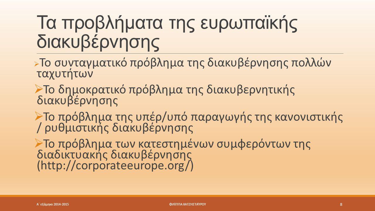 Τα προβλήματα της ευρωπαϊκής διακυβέρνησης  Το συνταγματικό πρόβλημα της διακυβέρνησης πολλών ταχυτήτων  Το δημοκρατικό πρόβλημα της διακυβερνητικής διακυβέρνησης  Το πρόβλημα της υπέρ/υπό παραγωγής της κανονιστικής / ρυθμιστικής διακυβέρνησης  Το πρόβλημα των κατεστημένων συμφερόντων της διαδικτυακής διακυβέρνησης (http://corporateeurope.org/) Α΄ εξάμηνο 2014-2015 8 ΦΙΛΊΠΠΑ ΧΑΤΖΗΣΤΑΎΡΟΥ