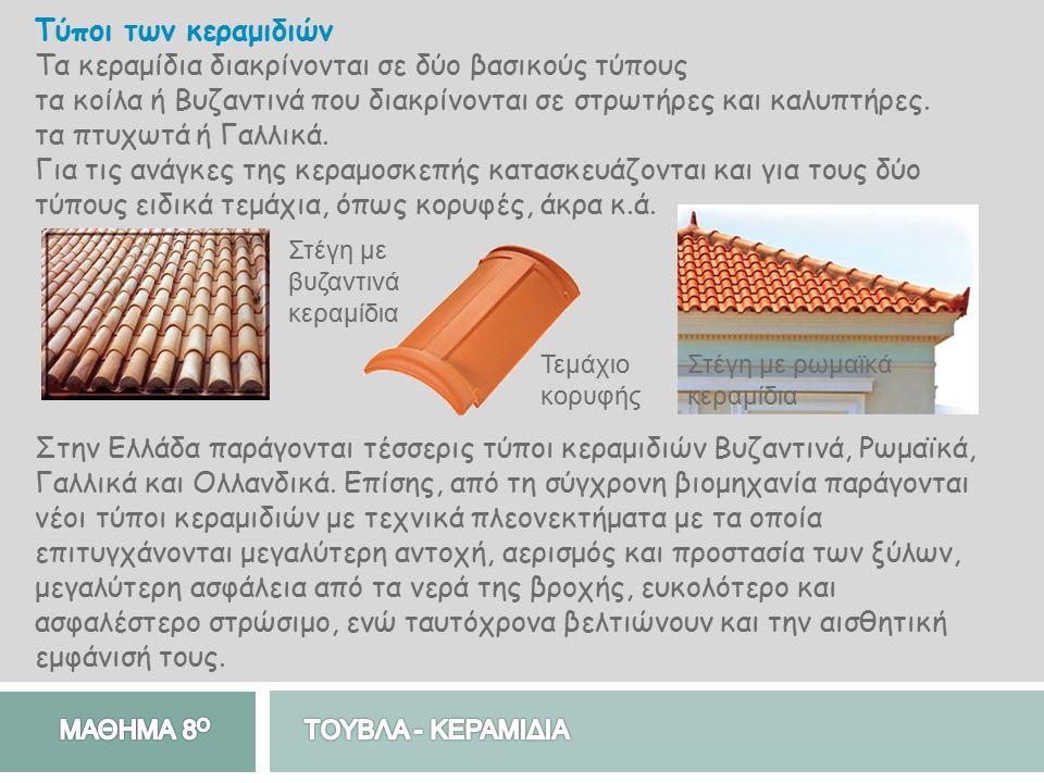 Τύποι των κεραμιδιών Τα κεραμίδια διακρίνονται σε δύο βασικούς τύπους τα κοίλα ή Βυζαντινά που διακρίνονται σε στρωτήρες και καλυπτήρες. τα πτυχωτά ή