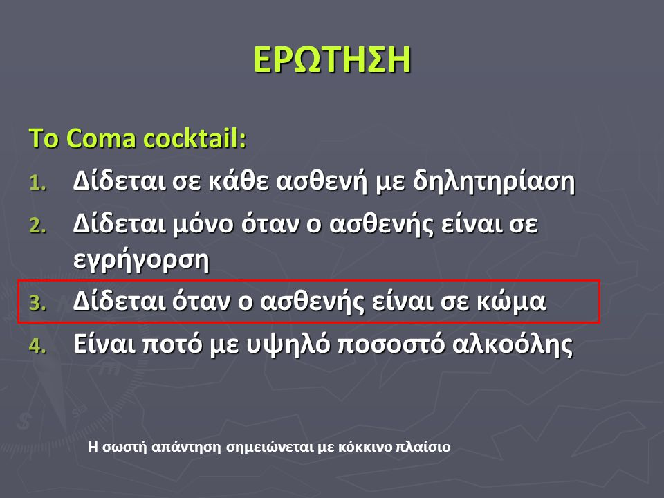 ΕΡΩΤΗΣΗ Το Coma cocktail: 1. Δίδεται σε κάθε ασθενή με δηλητηρίαση 2. Δίδεται μόνο όταν ο ασθενής είναι σε εγρήγορση 3. Δίδεται όταν ο ασθενής είναι σ