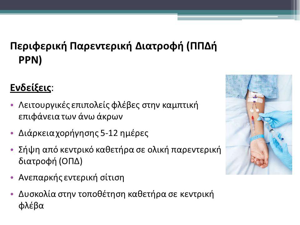Περιφερική Παρεντερική Διατροφή (ΠΠΔή PPN) Ενδείξεις: Λειτουργικές επιπολείς φλέβες στην καμπτική επιφάνεια των άνω άκρων Διάρκεια χορήγησης 5-12 ημέρες Σήψη από κεντρικό καθετήρα σε ολική παρεντερική διατροφή (ΟΠΔ) Ανεπαρκής εντερική σίτιση Δυσκολία στην τοποθέτηση καθετήρα σε κεντρική φλέβα