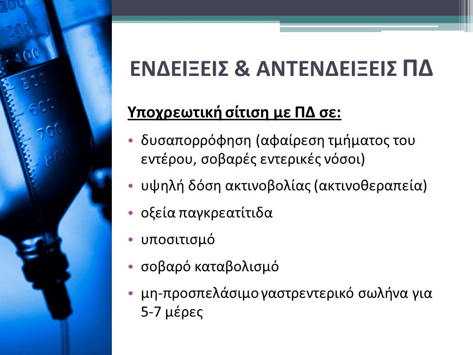 ΕΝΔΕΙΞΕΙΣ & ΑΝΤΕΝΔΕΙΞΕΙΣ ΠΔ Υποχρεωτική σίτιση με ΠΔ σε: δυσαπορρόφηση (αφαίρεση τμήματος του εντέρου, σοβαρές εντερικές νόσοι) υψηλή δόση ακτινοβολία