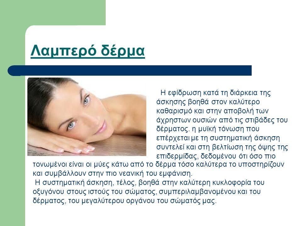 Λαμπερό δέρμα Η εφίδρωση κατά τη διάρκεια της άσκησης βοηθά στον καλύτερο καθαρισμό και στην αποβολή των άχρηστων ουσιών από τις στιβάδες του δέρματος
