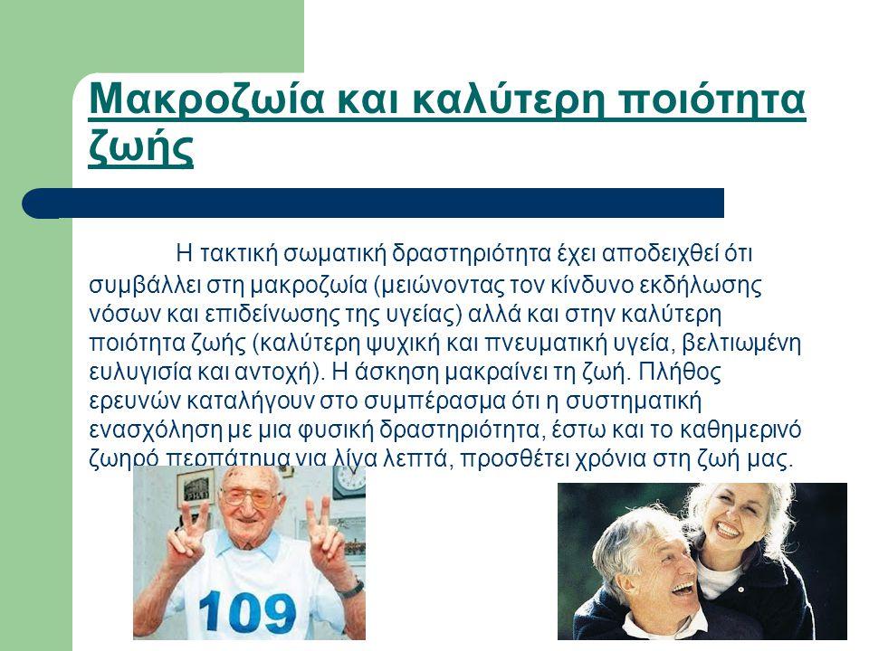 Μακροζωία και καλύτερη ποιότητα ζωής Η τακτική σωματική δραστηριότητα έχει αποδειχθεί ότι συμβάλλει στη μακροζωία (μειώνοντας τον κίνδυνο εκδήλωσης νό
