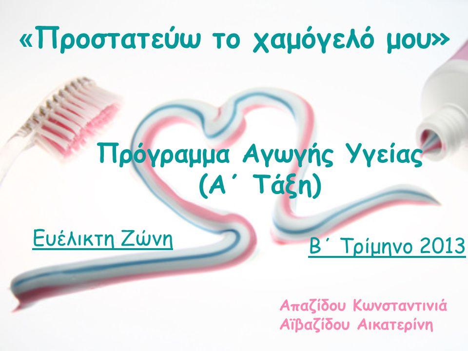 « Προστατεύω το χαμόγελό μου» Πρόγραμμα Αγωγής Υγείας (Α΄ Τάξη) Απαζίδου Κωνσταντινιά Αϊβαζίδου Αικατερίνη Ευέλικτη Ζώνη Β΄ Τρίμηνο 2013