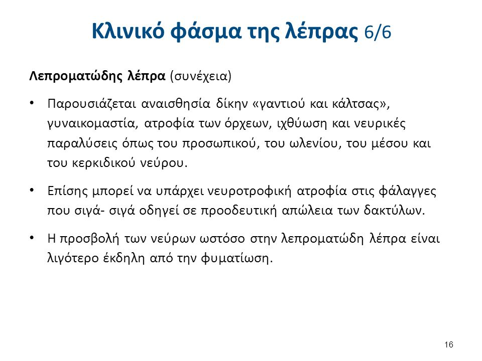 Κλινικό φάσμα της λέπρας 6/6 Λεπροματώδης λέπρα (συνέχεια) Παρουσιάζεται αναισθησία δίκην «γαντιού και κάλτσας», γυναικομαστία, ατροφία των όρχεων, ιχ