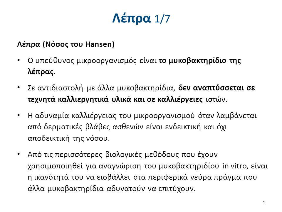 Λέπρα 1/7 Λέπρα (Νόσος του Hansen) Ο υπεύθυνος μικροοργανισμός είναι το μυκοβακτηρίδιο της λέπρας. Σε αντιδιαστολή με άλλα μυκοβακτηρίδια, δεν αναπτύσ