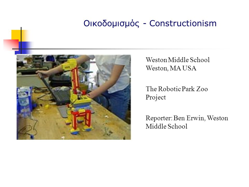 Weston Middle School Weston, MA USA The Robotic Park Zoo Project Reporter: Ben Erwin, Weston Middle School Οικοδομισμός - Constructionism