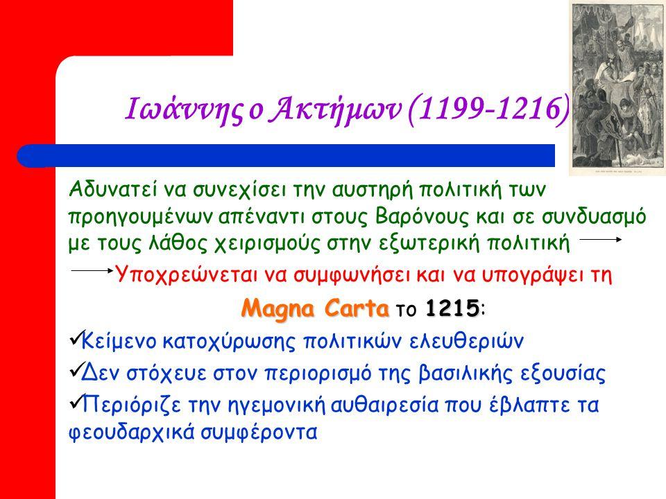 Ιωάννης ο Ακτήμων (1199-1216) Αδυνατεί να συνεχίσει την αυστηρή πολιτική των προηγουμένων απέναντι στους Βαρόνους και σε συνδυασμό με τους λάθος χειρισμούς στην εξωτερική πολιτική Υποχρεώνεται να συμφωνήσει και να υπογράψει τη Magna Carta 1215 Magna Carta το 1215: Κείμενο κατοχύρωσης πολιτικών ελευθεριών Δεν στόχευε στον περιορισμό της βασιλικής εξουσίας Περιόριζε την ηγεμονική αυθαιρεσία που έβλαπτε τα φεουδαρχικά συμφέροντα