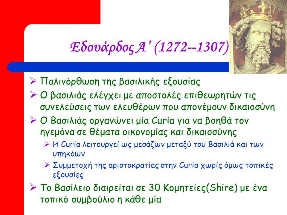 Εδουάρδος Α' (1272--1307)  Παλινόρθωση της βασιλικής εξουσίας  Ο βασιλιάς ελέγχει με αποστολές επιθεωρητών τις συνελεύσεις των ελευθέρων που απονέμουν δικαιοσύνη  Ο Βασιλιάς οργανώνει μία Curia για να βοηθά τον ηγεμόνα σε θέματα οικονομίας και δικαιοσύνης  Η Curia λειτουργεί ως μεσάζων μεταξύ του Βασιλιά και των υπηκόων  Συμμετοχή της αριστοκρατίας στην Curia χωρίς όμως τοπικές εξουσίες  Το Βασίλειο διαιρείται σε 30 Κομητείες(Shire) με ένα τοπικό συμβούλιο η κάθε μία