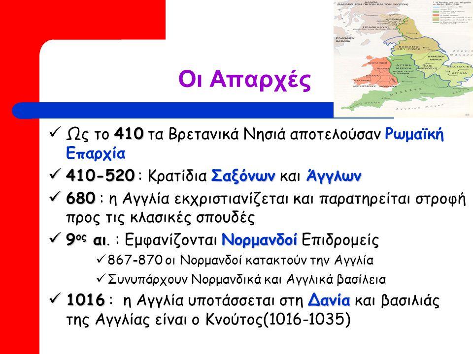 Οι Απαρχές 410 Ως το 410 τα Βρετανικά Νησιά αποτελούσαν Ρωμαϊκή Επαρχία 410-520ΣαξόνωνΆγγλων 410-520 : Κρατίδια Σαξόνων και Άγγλων 680 680 : η Αγγλία εκχριστιανίζεται και παρατηρείται στροφή προς τις κλασικές σπουδές 9 ος αιΝορμανδοί 9 ος αι.