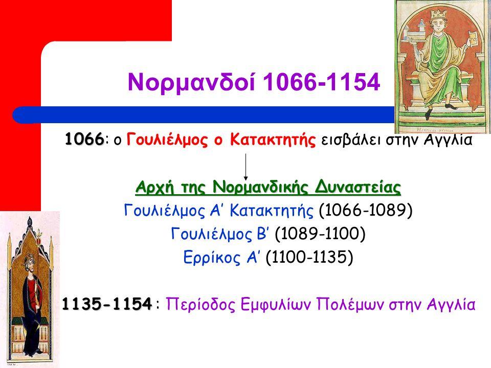 Νορμανδοί 1066-1154 1066 1066: ο Γουλιέλμος ο Κατακτητής εισβάλει στην Αγγλία Αρχή της Νορμανδικής Δυναστείας Γουλιέλμος Α' Κατακτητής (1066-1089) Γουλιέλμος Β' (1089-1100) Ερρίκος Α' (1100-1135) 1135-1154 1135-1154 : Περίοδος Εμφυλίων Πολέμων στην Αγγλία
