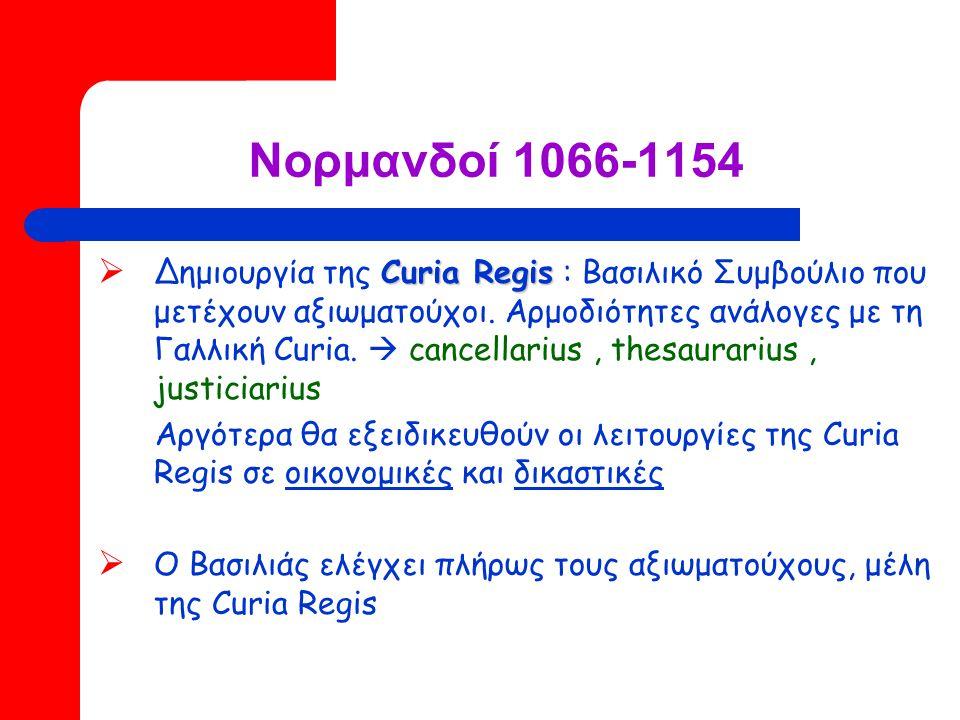 Νορμανδοί 1066-1154 Curia Regis  Δημιουργία της Curia Regis : Βασιλικό Συμβούλιο που μετέχουν αξιωματούχοι.