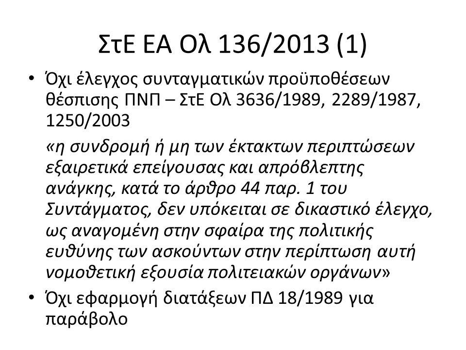 ΣτΕ ΕΑ Ολ 136/2013 (1) Όχι έλεγχος συνταγματικών προϋποθέσεων θέσπισης ΠΝΠ – ΣτΕ Ολ 3636/1989, 2289/1987, 1250/2003 «η συνδρομή ή μη των έκτακτων περιπτώσεων εξαιρετικά επείγουσας και απρόβλεπτης ανάγκης, κατά το άρθρο 44 παρ.