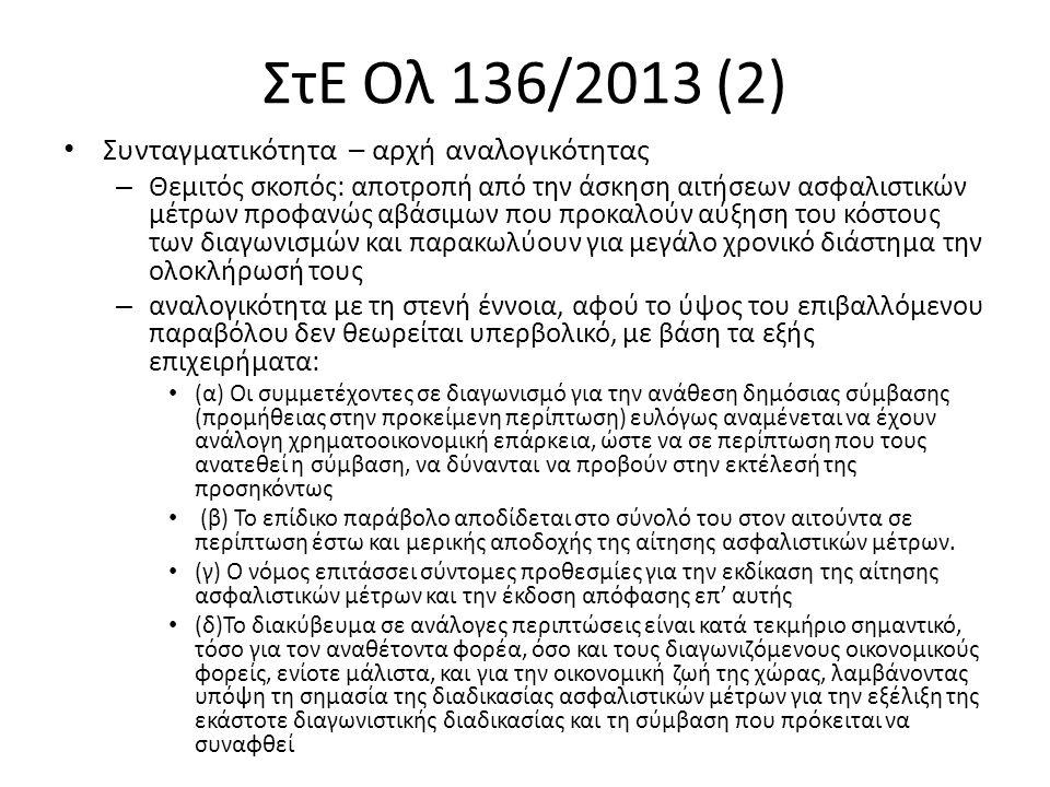 ΣτΕ Ολ 136/2013 (2) Συνταγματικότητα – αρχή αναλογικότητας – Θεμιτός σκοπός: αποτροπή από την άσκηση αιτήσεων ασφαλιστικών μέτρων προφανώς αβάσιμων που προκαλούν αύξηση του κόστους των διαγωνισμών και παρακωλύουν για μεγάλο χρονικό διάστημα την ολοκλήρωσή τους – αναλογικότητα με τη στενή έννοια, αφού το ύψος του επιβαλλόμενου παραβόλου δεν θεωρείται υπερβολικό, με βάση τα εξής επιχειρήματα: (α) Οι συμμετέχοντες σε διαγωνισμό για την ανάθεση δημόσιας σύμβασης (προμήθειας στην προκείμενη περίπτωση) ευλόγως αναμένεται να έχουν ανάλογη χρηματοοικονομική επάρκεια, ώστε να σε περίπτωση που τους ανατεθεί η σύμβαση, να δύνανται να προβούν στην εκτέλεσή της προσηκόντως (β) Το επίδικο παράβολο αποδίδεται στο σύνολό του στον αιτούντα σε περίπτωση έστω και μερικής αποδοχής της αίτησης ασφαλιστικών μέτρων.