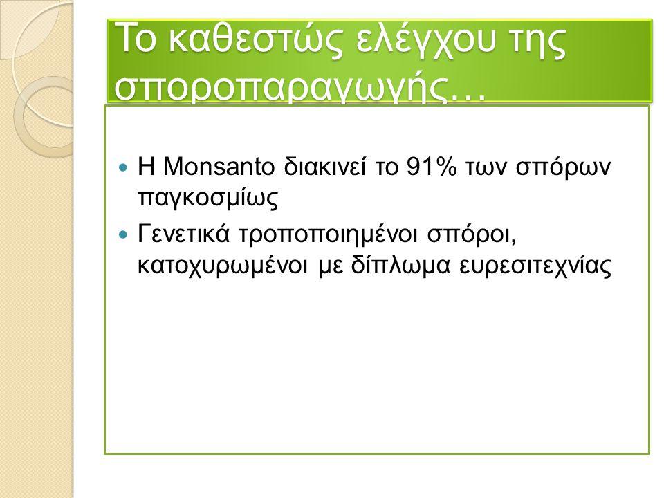 Το καθεστώς ελέγχου της σποροπαραγωγής… Η Monsanto διακινεί το 91% των σπόρων παγκοσμίως Γενετικά τροποποιημένοι σπόροι, κατοχυρωμένοι με δίπλωμα ευρε