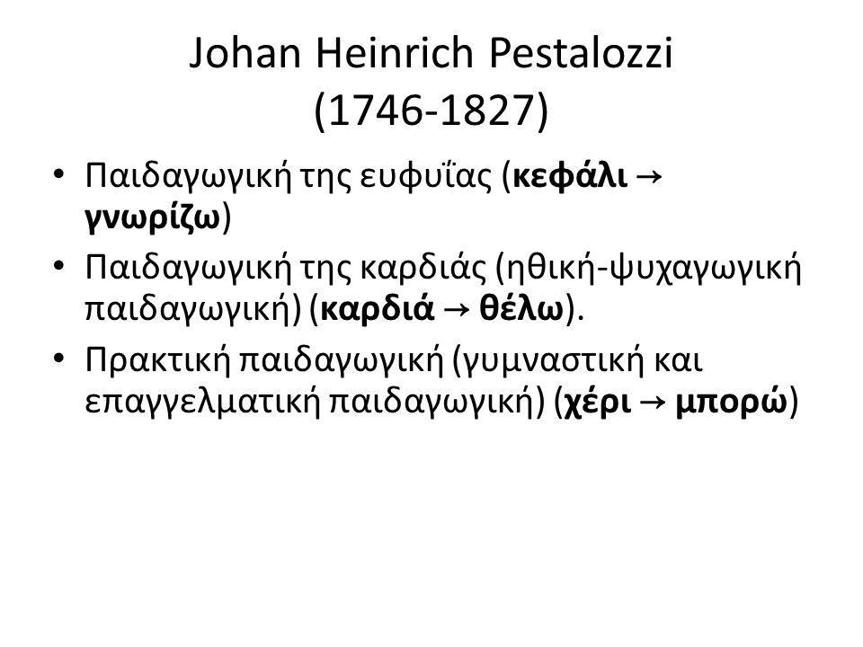 Johan Heinrich Pestalozzi (1746-1827) Παιδαγωγική της ευφυΐας (κεφάλι → γνωρίζω) Παιδαγωγική της καρδιάς (ηθική-ψυχαγωγική παιδαγωγική) (καρδιά → θέλω