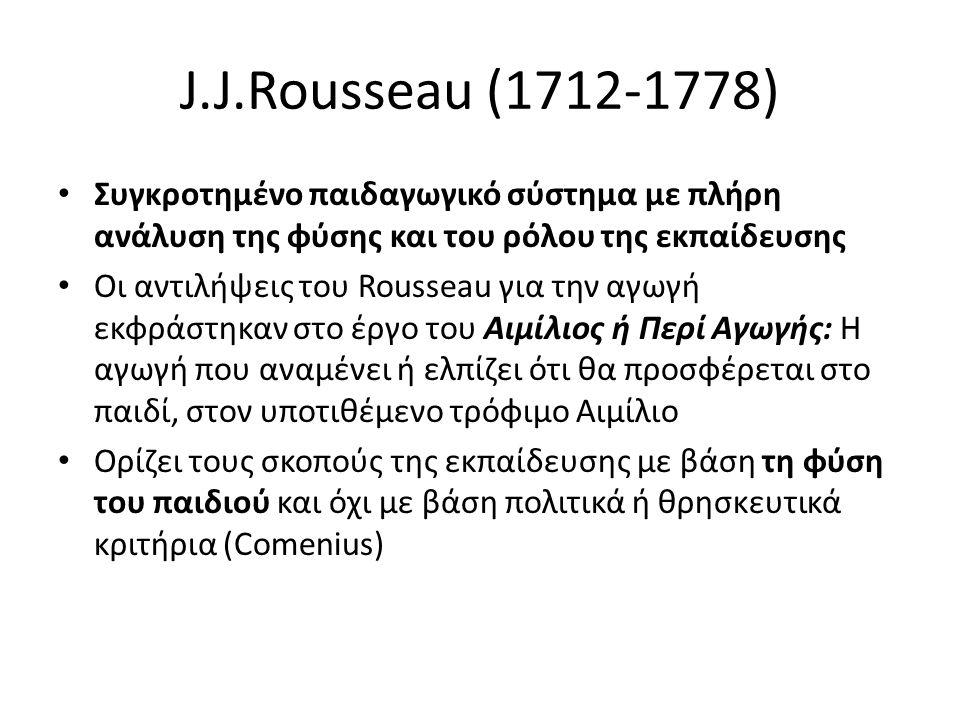 J.J.Rousseau (1712-1778) Συγκροτημένο παιδαγωγικό σύστημα με πλήρη ανάλυση της φύσης και του ρόλου της εκπαίδευσης Οι αντιλήψεις του Rousseau για την