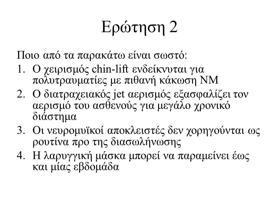 Ερώτηση 2 Ποιο από τα παρακάτω είναι σωστό: 1.Ο χειρισμός chin-lift ενδείκνυται για πολυτραυματίες με πιθανή κάκωση ΝΜ 2.Ο διατραχειακός jet αερισμός