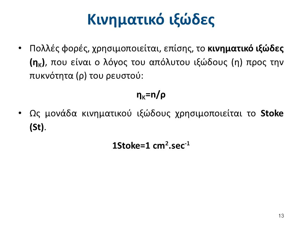 Κινηματικό ιξώδες Πολλές φορές, χρησιμοποιείται, επίσης, το κινηματικό ιξώδες (η Κ ), που είναι ο λόγος του απόλυτου ιξώδους (η) προς την πυκνότητα (ρ