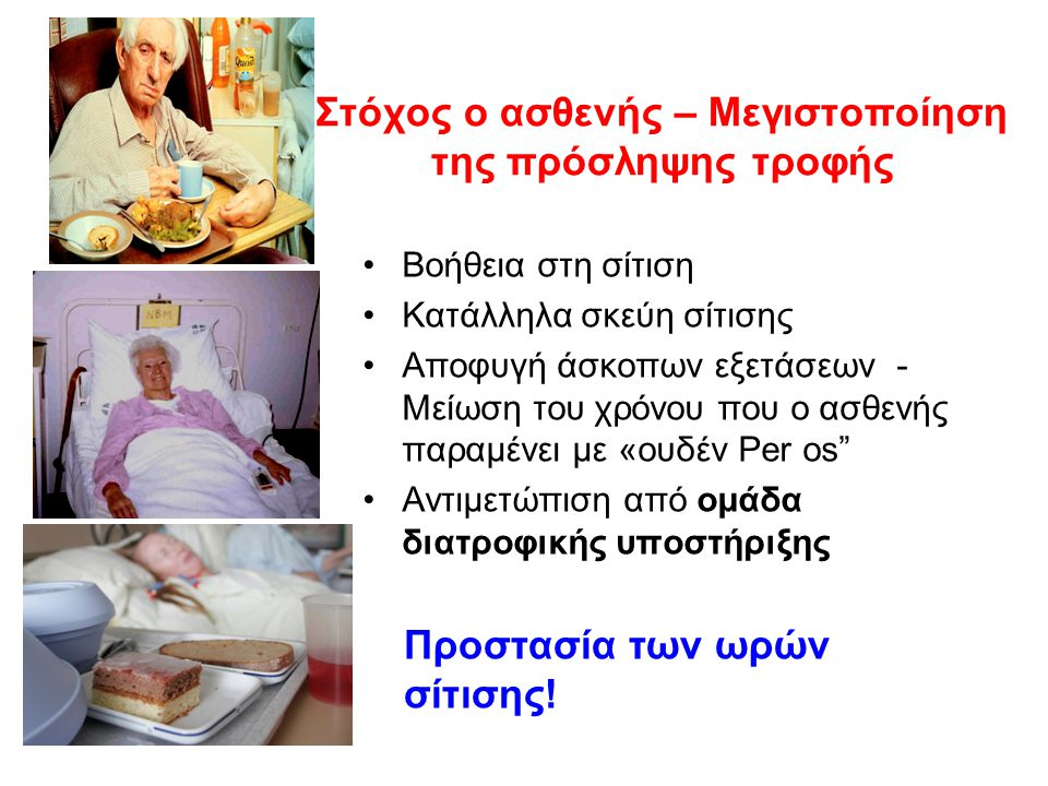 Προστασία των ωρών σίτισης! Στόχος ο ασθενής – Μεγιστοποίηση της πρόσληψης τροφής Βοήθεια στη σίτιση Κατάλληλα σκεύη σίτισης Αποφυγή άσκοπων εξετάσεων