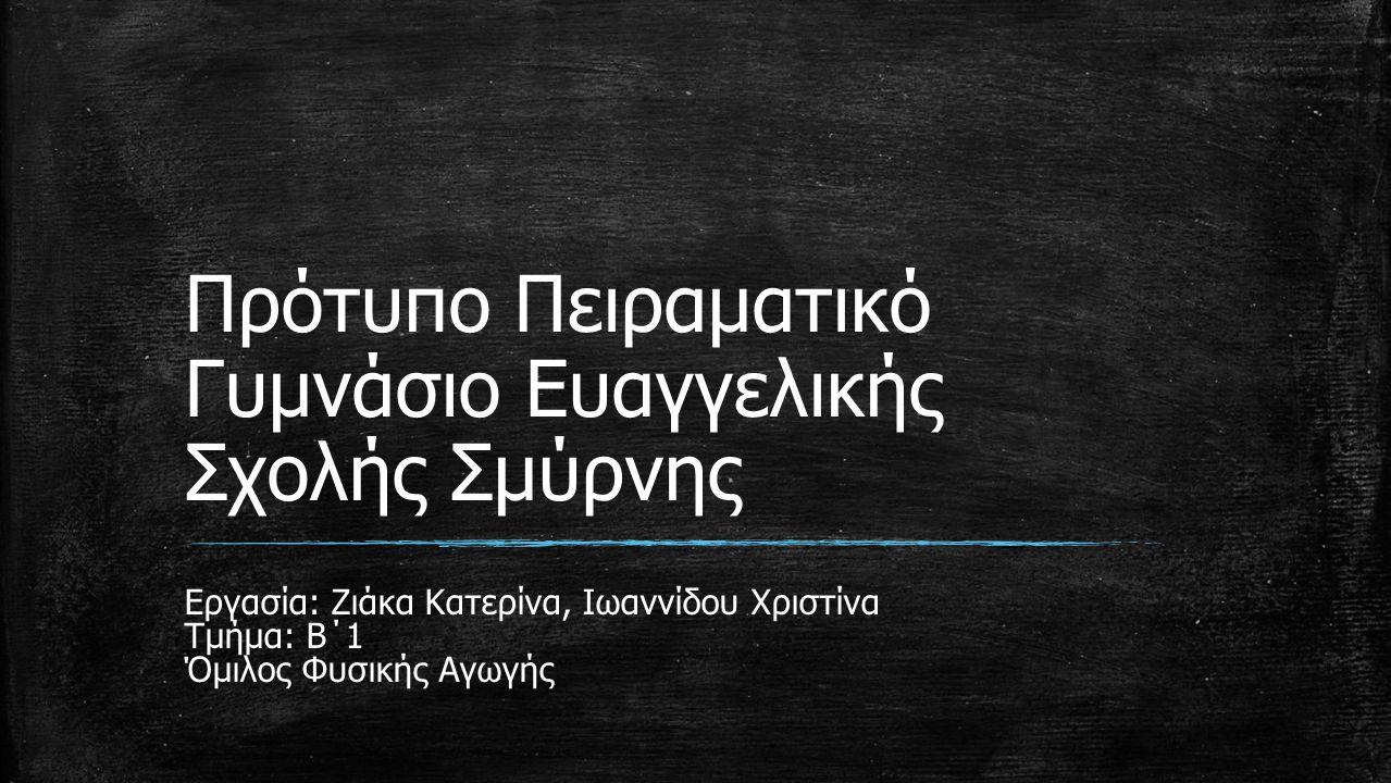 Πρότυπο Πειραματικό Γυμνάσιο Ευαγγελικής Σχολής Σμύρνης Εργασία: Ζιάκα Κατερίνα, Ιωαννίδου Χριστίνα Τμήμα: Β΄1 Όμιλος Φυσικής Αγωγής