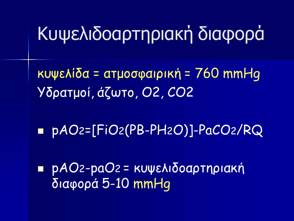 Κυψελιδοαρτηριακή διαφορά κυψελίδα = ατμοσφαιρική = 760 mmHg Υδρατμοί, άζωτο, Ο2, CΟ2 pΑO 2 =[FiO 2 (PB-PH 2 O)]-PaCO 2 /RQ pAO 2 -paO 2 = κυψελιδοαρτηριακή διαφορά 5-10 mmHg