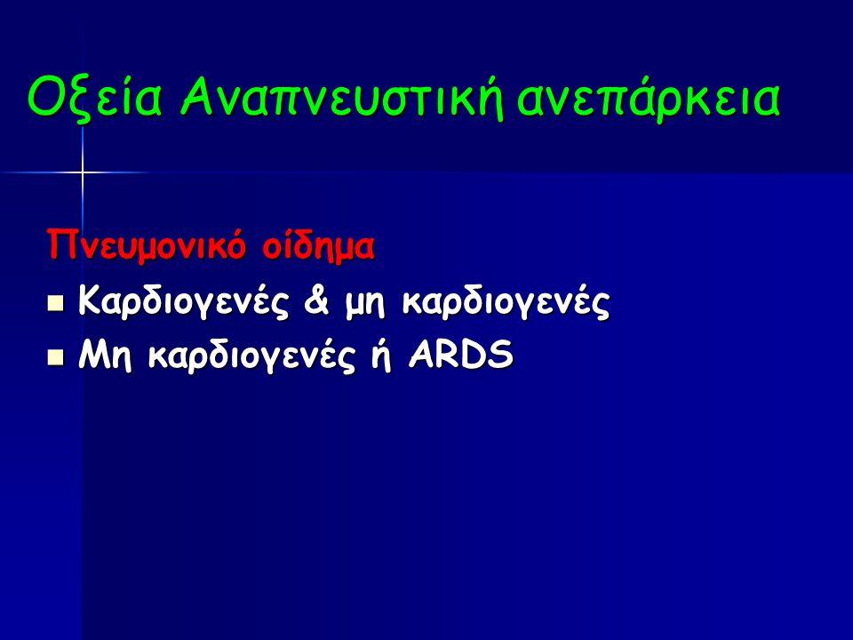 Οξεία Αναπνευστική ανεπάρκεια Πνευμονικό οίδημα Καρδιογενές & μη καρδιογενές Καρδιογενές & μη καρδιογενές Μη καρδιογενές ή ARDS Μη καρδιογενές ή ARDS