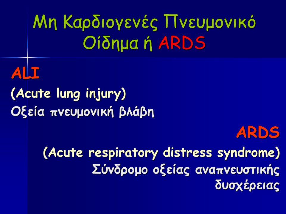Μη Καρδιογενές Πνευμονικό Οίδημα ή ARDS ALI (Acute lung injury) Οξεία πνευμονική βλάβη ARDS (Acute respiratory distress syndrome) Σύνδρομο οξείας αναπνευστικής δυσχέρειας