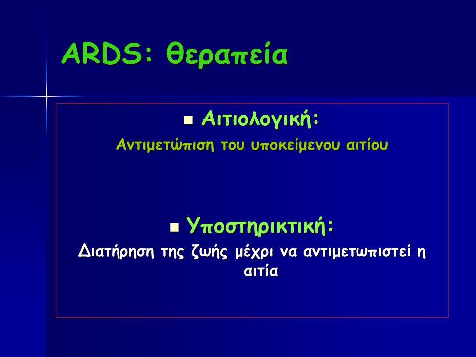 ARDS: θεραπεία Αιτιολογική: Αιτιολογική: Αντιμετώπιση του υποκείμενου αιτίου Υποστηρικτική: Υποστηρικτική: Διατήρηση της ζωής μέχρι να αντιμετωπιστεί η αιτία