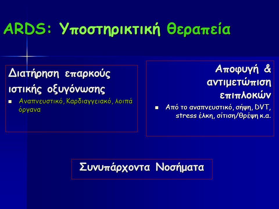 ARDS: Υποστηρικτική θεραπεία Διατήρηση επαρκούς ιστικής οξυγόνωσης Αναπνευστικό, Καρδιαγγειακό, λοιπά όργανα Αναπνευστικό, Καρδιαγγειακό, λοιπά όργανα Αποφυγή & αντιμετώπιση επιπλοκών Από το αναπνευστικό, σήψη, DVT, stress έλκη, σίτιση/θρέψη κ.α.