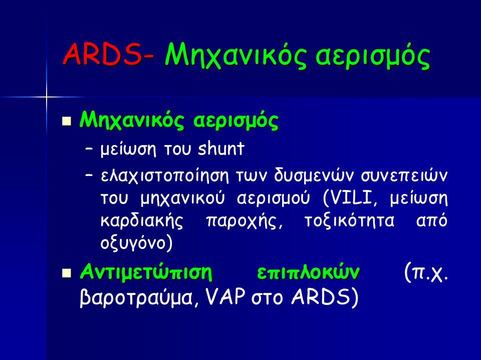 ARDS- Μηχανικός αερισμός Μηχανικός αερισμός Μηχανικός αερισμός – –μείωση του shunt – –ελαχιστοποίηση των δυσμενών συνεπειών του μηχανικού αερισμού (VILI, μείωση καρδιακής παροχής, τοξικότητα από οξυγόνο) Αντιμετώπιση επιπλοκών Αντιμετώπιση επιπλοκών (π.χ.