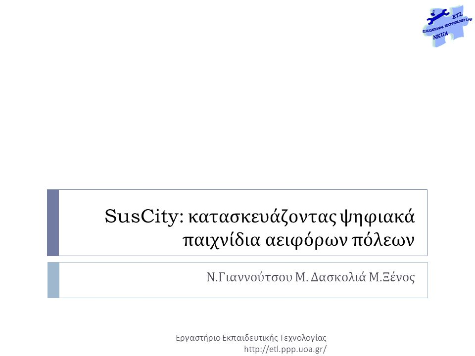 SusCity: κατασκευάζοντας ψηφιακά παιχνίδια αειφόρων πόλεων Ν. Γιαννούτσου Μ. Δασκολιά Μ. Ξένος Εργαστήριο Εκπαιδευτικής Τεχνολογίας http://etl.ppp.uoa