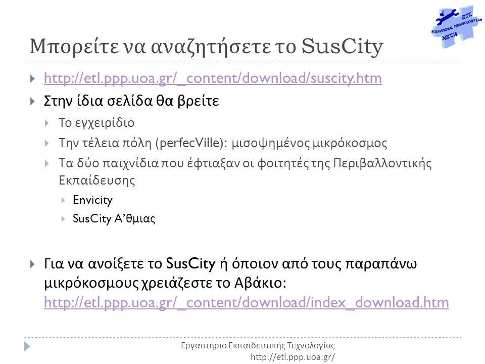 Μπορείτε να αναζητήσετε το SusCity  http://etl.ppp.uoa.gr/_content/download/suscity.htm http://etl.ppp.uoa.gr/_content/download/suscity.htm  Στην ίδια σελίδα θα βρείτε  Το εγχειρίδιο  Την τέλεια πόλη (perfecVille): μισοψημένος μικρόκοσμος  Τα δύο παιχνίδια που έφτιαξαν οι φοιτητές της Περιβαλλοντικής Εκπαίδευσης  Envicity  SusCity A' θμιας  Για να ανοίξετε το SusCity ή όποιον από τους παραπάνω μικρόκοσμους χρειάζεστε το Αβάκιο : http://etl.ppp.uoa.gr/_content/download/index_download.htm http://etl.ppp.uoa.gr/_content/download/index_download.htm Εργαστήριο Εκπαιδευτικής Τεχνολογίας http://etl.ppp.uoa.gr/