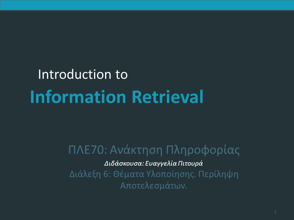 Introduction to Information Retrieval Λίστες πρωταθλητών  Προ-υπολογισμός για κάθε όρο t του λεξικού, των r εγγράφων με το μεγαλύτερο βάρος ανάμεσα στις καταχωρήσεις του t -> λίστα πρωταθλητών (champion list, fancy list ή top docs για το t)  Αν tf.idf, είναι αυτά με το καλύτερο tf  Κατά την ώρα του ερωτήματος, πάρε ως Α την ένωση των λιστών πρωταθλητών για τους όρους του ερωτήματος, υπολόγισε μόνο τους βαθμούς για τα έγγραφα της Α και διάλεξε τα Κ ανάμεσα τους  To r πρέπει να επιλεγεί κατά τη διάρκεια της κατασκευής του ευρετηρίου  Έτσι, είναι πιθανόν ότι r < K Κεφ.